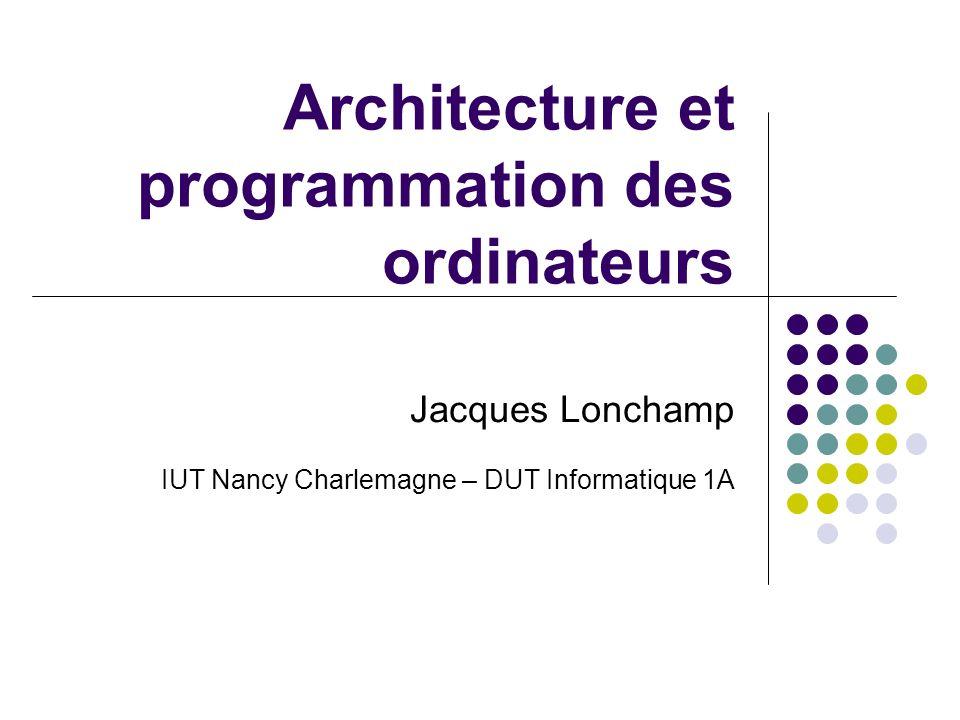 Architecture et programmation des ordinateurs Jacques Lonchamp IUT Nancy Charlemagne – DUT Informatique 1A