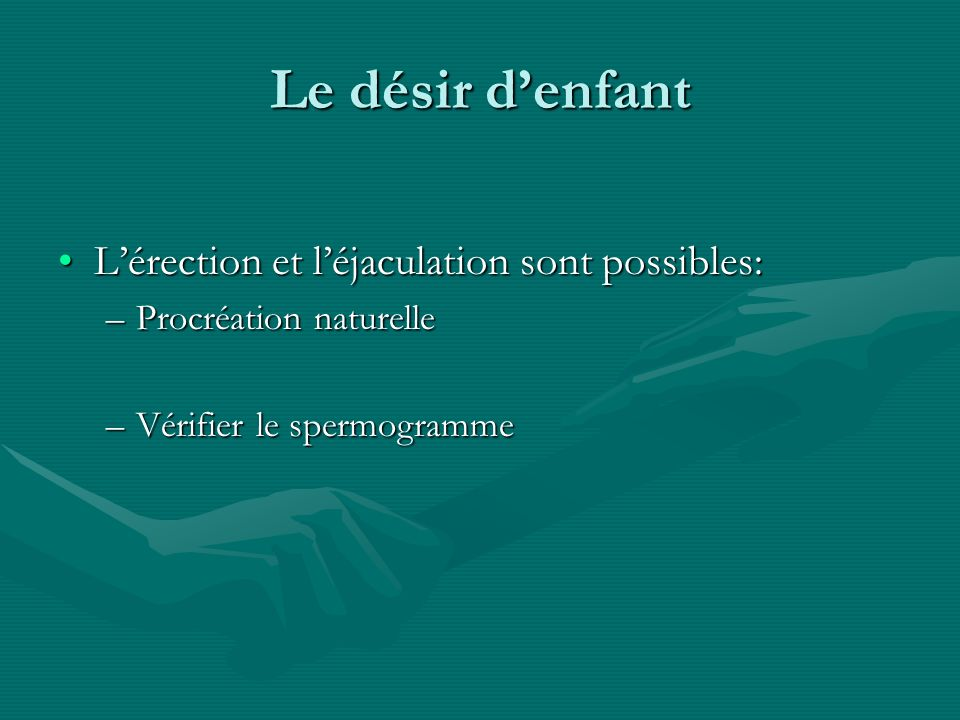 Le désir denfant Lérection et léjaculation sont possibles:Lérection et léjaculation sont possibles: –Procréation naturelle –Vérifier le spermogramme