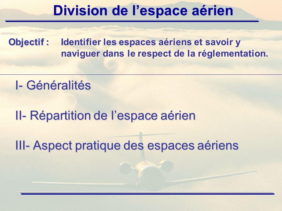 Division de lespace aérien I- Généralités II- Répartition de lespace aérien III- Aspect pratique des espaces aériens Objectif : Objectif :Identifier les espaces aériens et savoir y naviguer dans le respect de la réglementation.