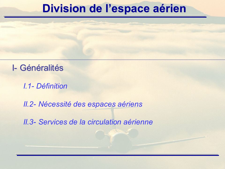 Division de lespace aérien Espace aérien national: Tout espace situé au dessus de la surface du sol ou de la mer avec des limites latérales fixées par lOACI et placé sous autorité de lEtat.