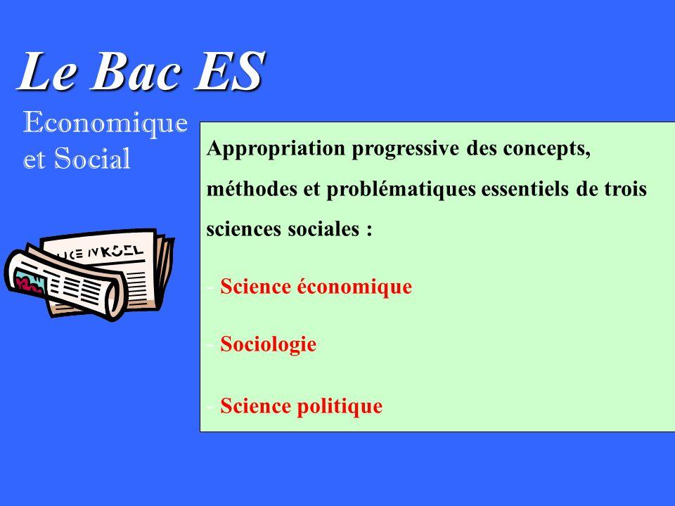 Le Bac ES Economique et Social Appropriation progressive des concepts, méthodes et problématiques essentiels de trois sciences sociales : - Science économique - Sociologie - Science politique