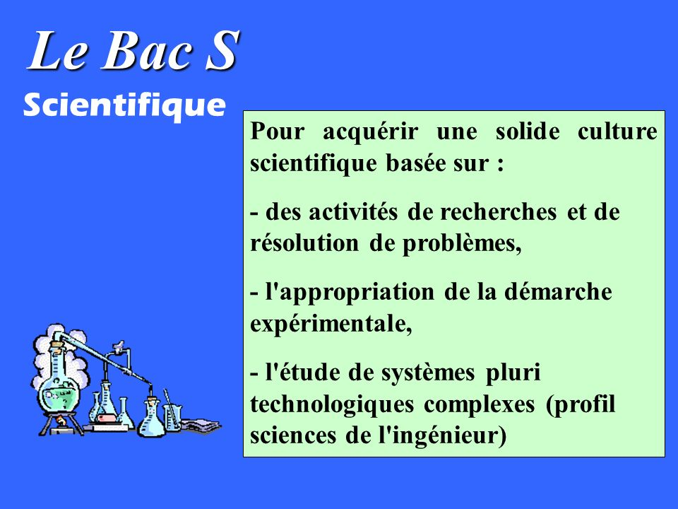 Le Bac S Scientifique Pour acquérir une solide culture scientifique basée sur : - des activités de recherches et de résolution de problèmes, - l appropriation de la démarche expérimentale, - l étude de systèmes pluri technologiques complexes (profil sciences de l ingénieur)