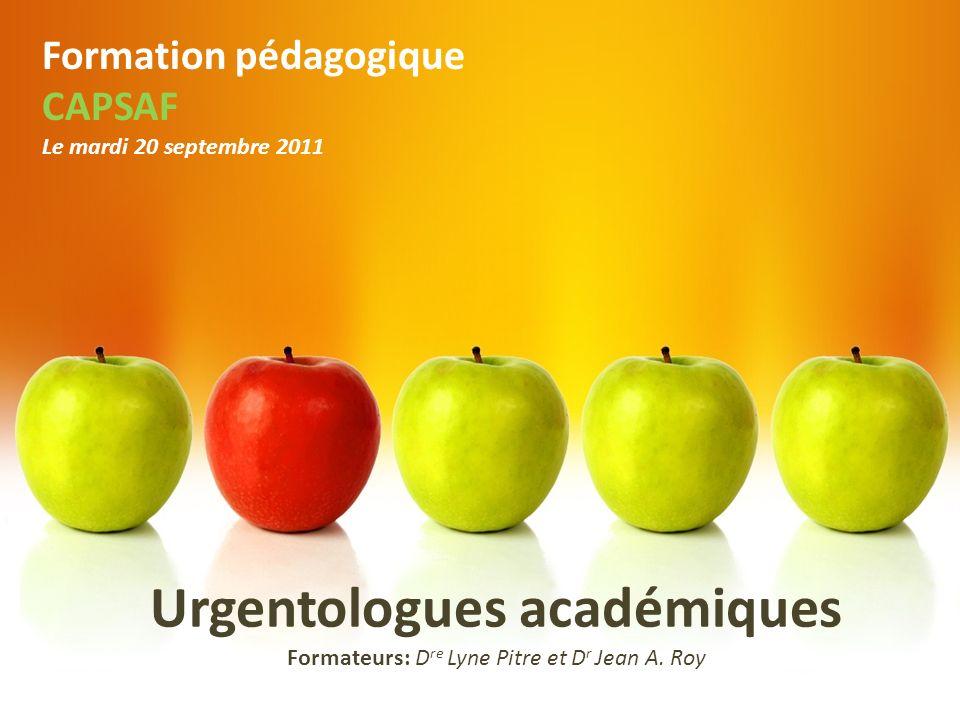 Urgentologues académiques Formateurs: D re Lyne Pitre et D r Jean A. Roy Formation pédagogique CAPSAF Le mardi 20 septembre 2011