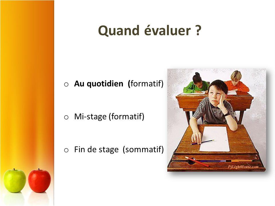 Quand évaluer ? o Au quotidien (formatif) o Mi-stage (formatif) o Fin de stage (sommatif)