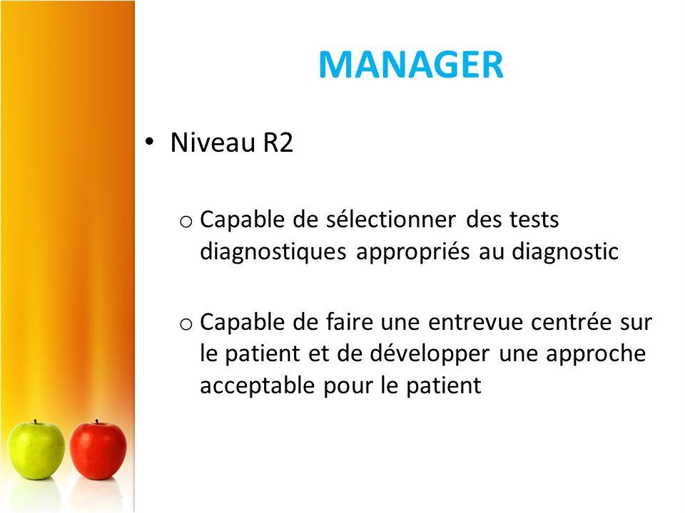 MANAGER Niveau R2 o Capable de sélectionner des tests diagnostiques appropriés au diagnostic o Capable de faire une entrevue centrée sur le patient et