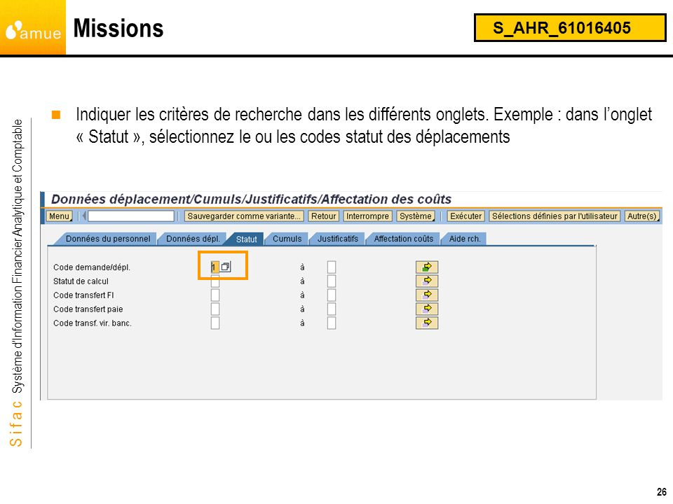 S i f a c Système dInformation Financier Analytique et Comptable 26 Missions S_AHR_61016405 Indiquer les critères de recherche dans les différents ong
