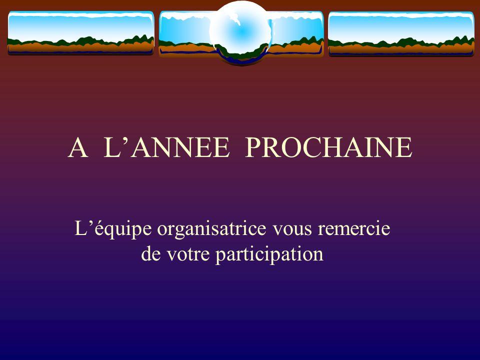 A LANNEE PROCHAINE Léquipe organisatrice vous remercie de votre participation