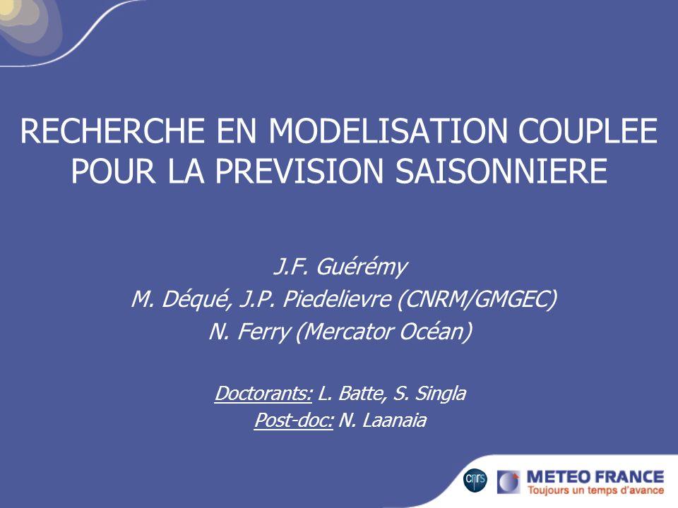 RECHERCHE EN MODELISATION COUPLEE POUR LA PREVISION SAISONNIERE J.F. Guérémy M. Déqué, J.P. Piedelievre (CNRM/GMGEC) N. Ferry (Mercator Océan) Doctora