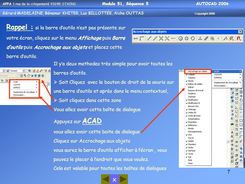 x AFPA 1 rue de la citoyenneté 93245 STAINS Module 51, Séquence 5 AUTOCAD 2006 Gérard MADELAINE, Bénamar KHITER, Luc BILLOTTÉE, Aïcha OUTTAS Copyright 2006 28 Demi- Droite La ligne de commande affiche les options suivantes : Spécifiez le point de départ: La réponse par défaut attendue par AutoCAD est donc la saisie dun point qui est lextrémité de cette demi-droite.