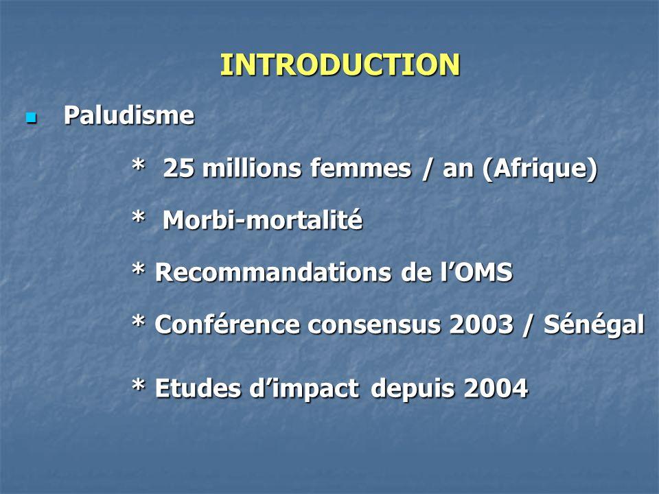INTRODUCTION Paludisme Paludisme * 25 millions femmes / an (Afrique) * 25 millions femmes / an (Afrique) * Morbi-mortalité * Morbi-mortalité * Recommandations de lOMS * Recommandations de lOMS * Conférence consensus 2003 / Sénégal * Conférence consensus 2003 / Sénégal * Etudes dimpact depuis 2004 * Etudes dimpact depuis 2004