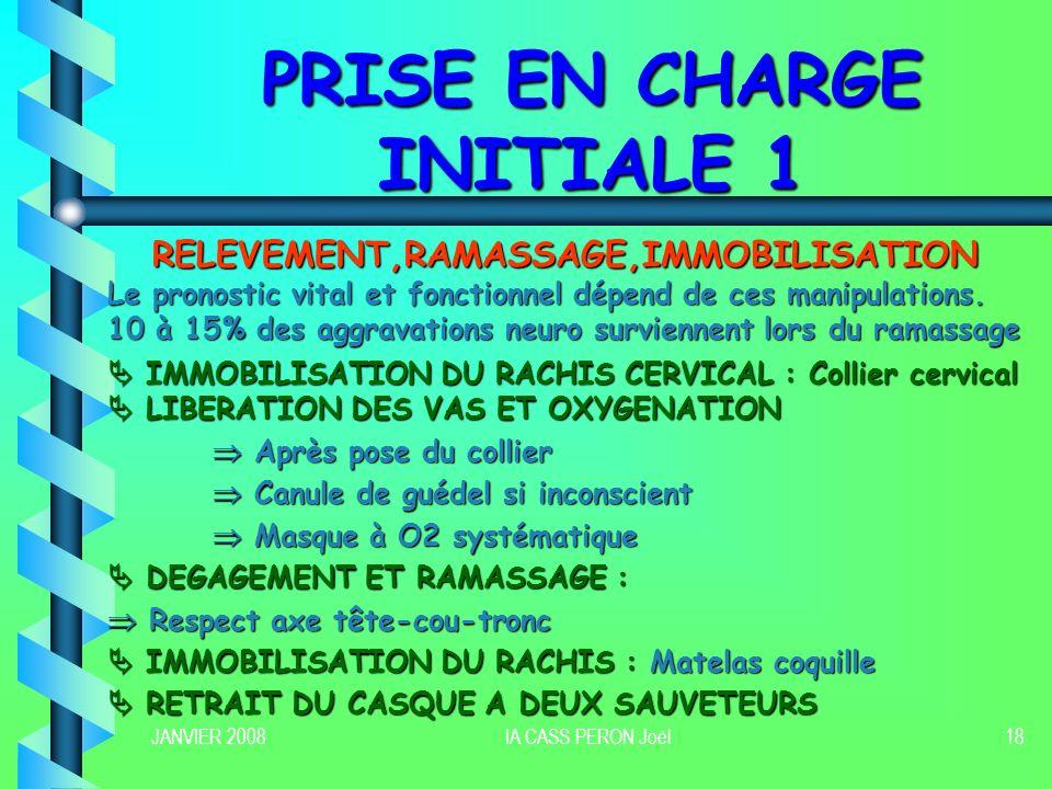 JANVIER 2008IA CASS PERON Joël18 PRISE EN CHARGE INITIALE 1 RELEVEMENT,RAMASSAGE,IMMOBILISATION Le pronostic vital et fonctionnel dépend de ces manipu