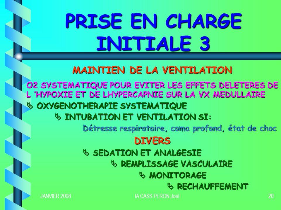 JANVIER 2008IA CASS PERON Joël20 PRISE EN CHARGE INITIALE 3 MAINTIEN DE LA VENTILATION O2 SYSTEMATIQUE POUR EVITER LES EFFETS DELETERES DE L HYPOXIE E