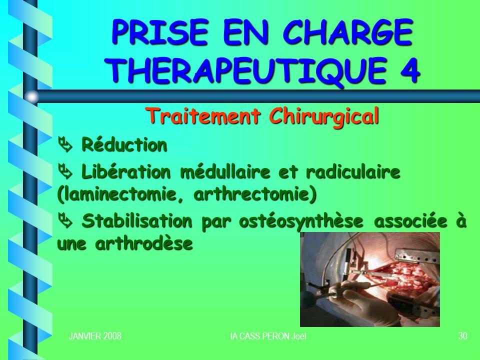 JANVIER 2008IA CASS PERON Joël30 PRISE EN CHARGE THERAPEUTIQUE 4 Traitement Chirurgical Réduction Réduction Libération médullaire et radiculaire (lami