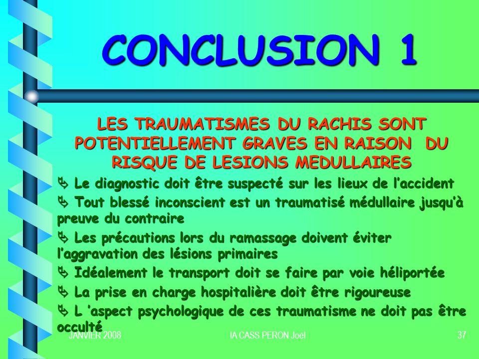 JANVIER 2008IA CASS PERON Joël37 CONCLUSION 1 LES TRAUMATISMES DU RACHIS SONT POTENTIELLEMENT GRAVES EN RAISON DU RISQUE DE LESIONS MEDULLAIRES Le dia