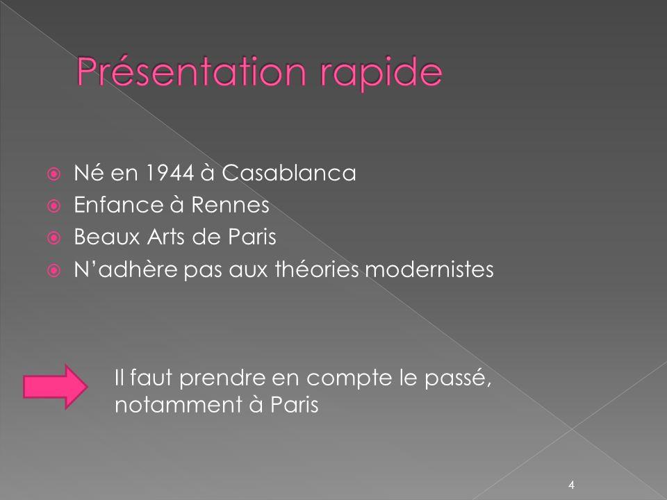Né en 1944 à Casablanca Enfance à Rennes Beaux Arts de Paris Nadhère pas aux théories modernistes Il faut prendre en compte le passé, notamment à Pari