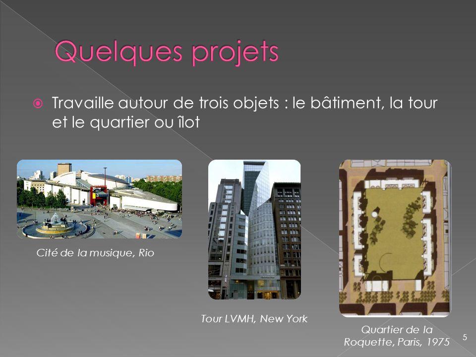 Travaille autour de trois objets : le bâtiment, la tour et le quartier ou îlot Cité de la musique, Rio Tour LVMH, New York 5 Quartier de la Roquette,
