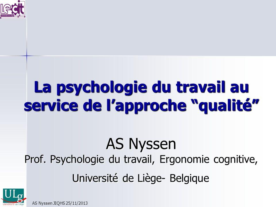 La psychologie du travail au service de lapproche qualité AS Nyssen Prof. Psychologie du travail, Ergonomie cognitive, Université de Liège- Belgique A