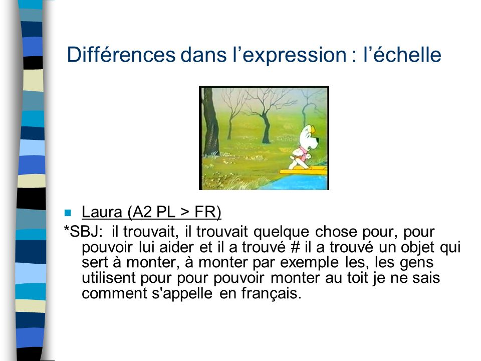 Différences dans lexpression : léchelle n Mariusz (A1 PL>FR) *SBJ: le chien était très intelligent et il amené une truc je sais comme je dois dire en