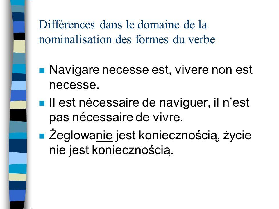 Différences dans le domaine de la nominalisation des formes du verbe n Navigare necesse est, vivere non est necesse.