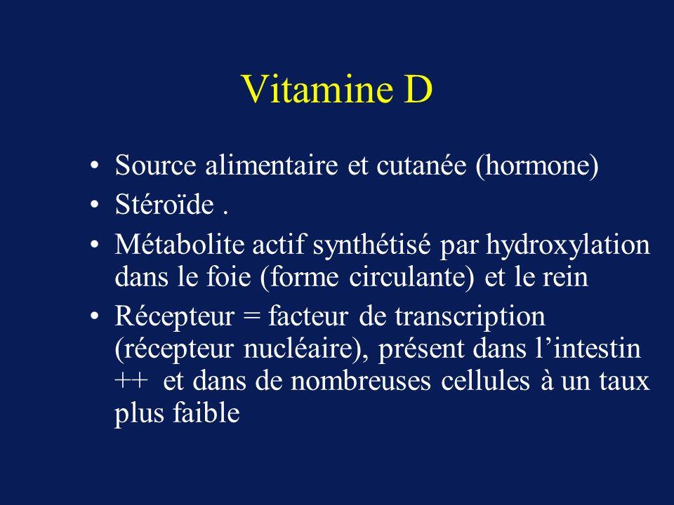 Vitamine D Source alimentaire et cutanée (hormone) Stéroïde. Métabolite actif synthétisé par hydroxylation dans le foie (forme circulante) et le rein