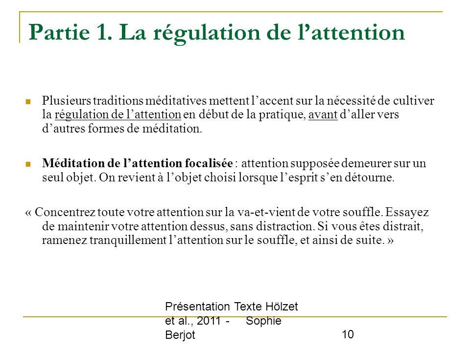 Présentation Texte Hölzet et al., 2011 - Sophie Berjot 10 Partie 1. La régulation de lattention Plusieurs traditions méditatives mettent laccent sur l