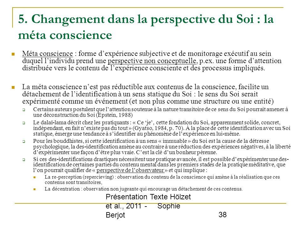Présentation Texte Hölzet et al., 2011 - Sophie Berjot 38 5. Changement dans la perspective du Soi : la méta conscience Méta conscience : forme dexpér