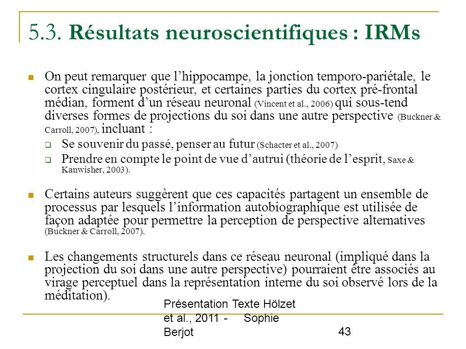 Présentation Texte Hölzet et al., 2011 - Sophie Berjot 43 5.3. Résultats neuroscientifiques : IRMs On peut remarquer que lhippocampe, la jonction temp