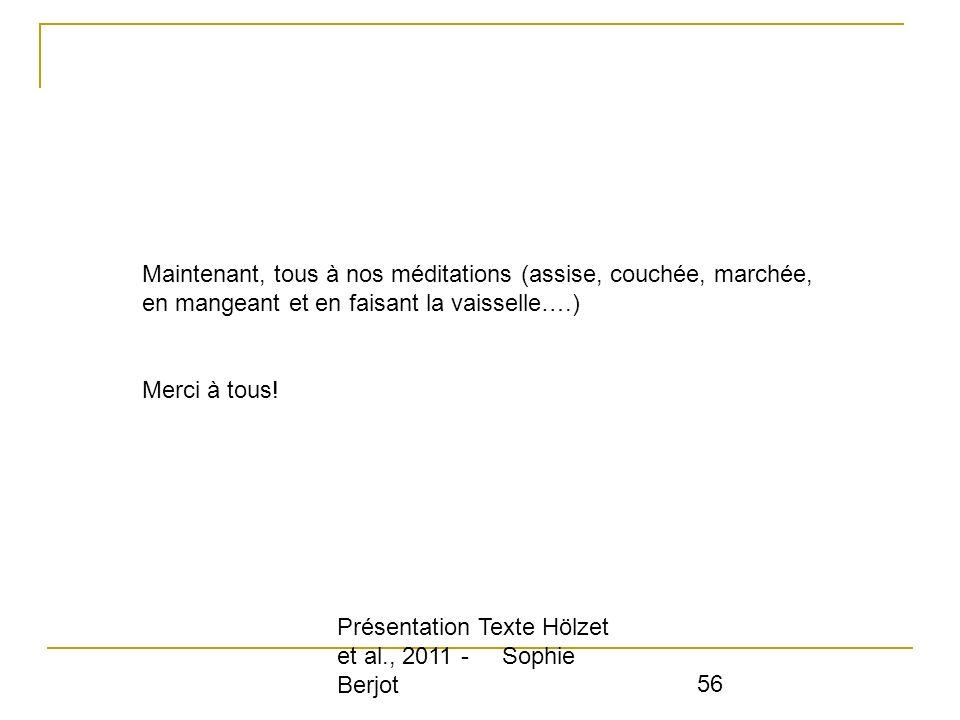 Présentation Texte Hölzet et al., 2011 - Sophie Berjot 56 Maintenant, tous à nos méditations (assise, couchée, marchée, en mangeant et en faisant la v