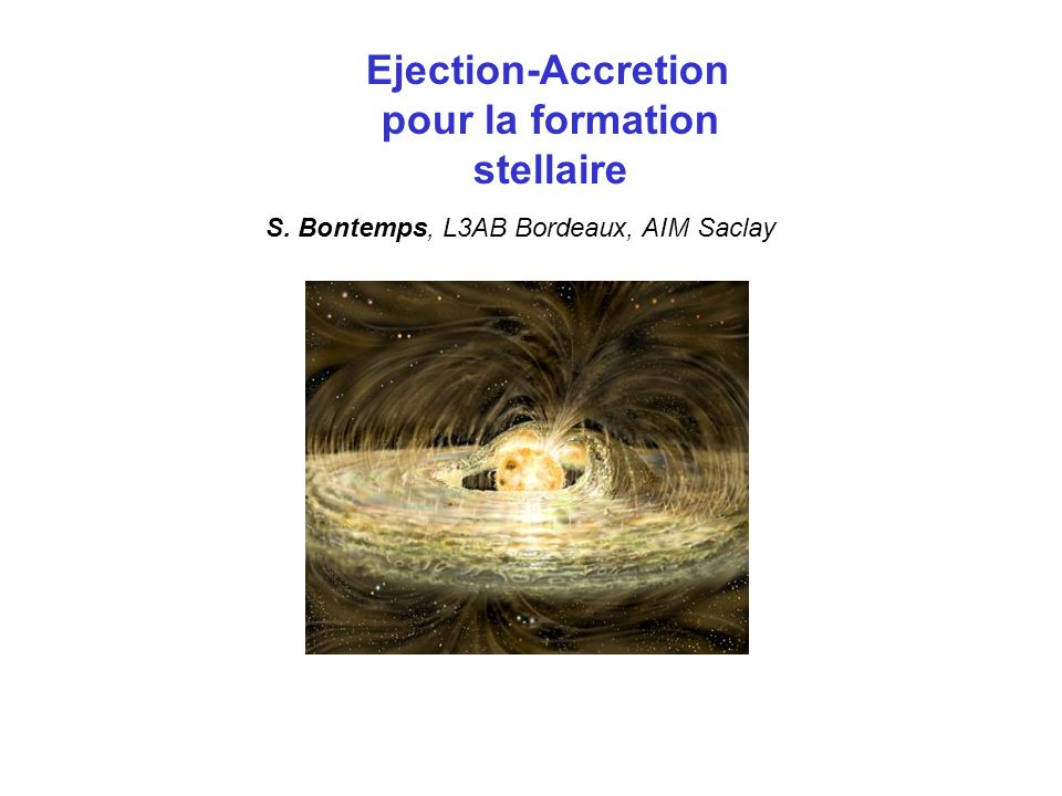 Ejection-Accretion pour la formation stellaire S. Bontemps, L3AB Bordeaux, AIM Saclay