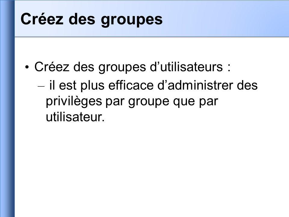 Créez des groupes dutilisateurs : – il est plus efficace dadministrer des privilèges par groupe que par utilisateur. Créez des groupes