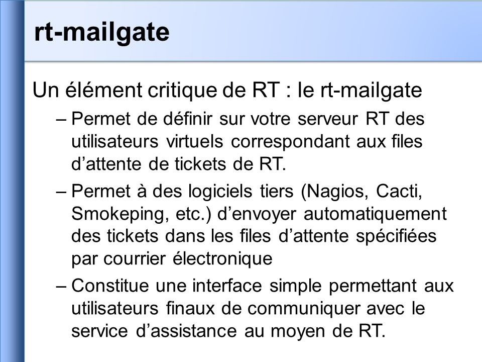 rt-mailgate Un élément critique de RT : le rt-mailgate –Permet de définir sur votre serveur RT des utilisateurs virtuels correspondant aux files dattente de tickets de RT.