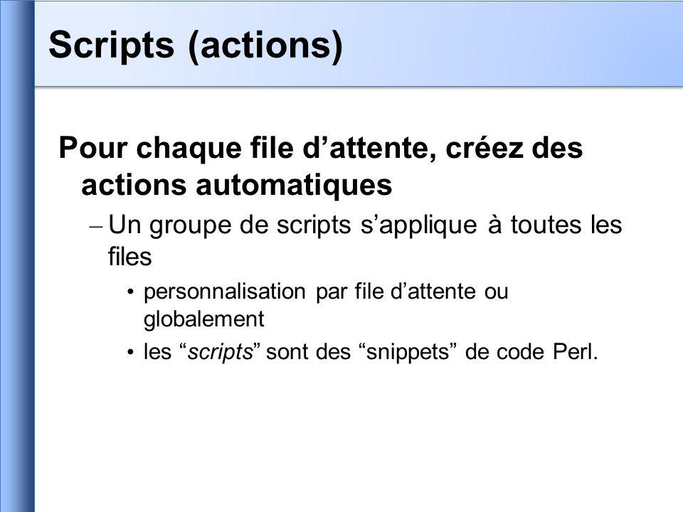 Pour chaque file dattente, créez des actions automatiques – Un groupe de scripts sapplique à toutes les files personnalisation par file dattente ou globalement les scripts sont des snippets de code Perl.