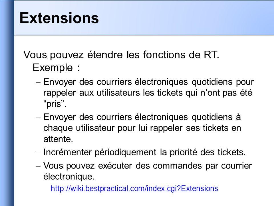 Vous pouvez étendre les fonctions de RT. Exemple : – Envoyer des courriers électroniques quotidiens pour rappeler aux utilisateurs les tickets qui non