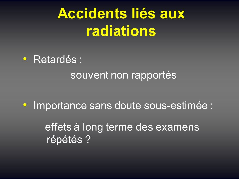 Accidents liés aux radiations Retardés : souvent non rapportés Importance sans doute sous-estimée : effets à long terme des examens répétés ?