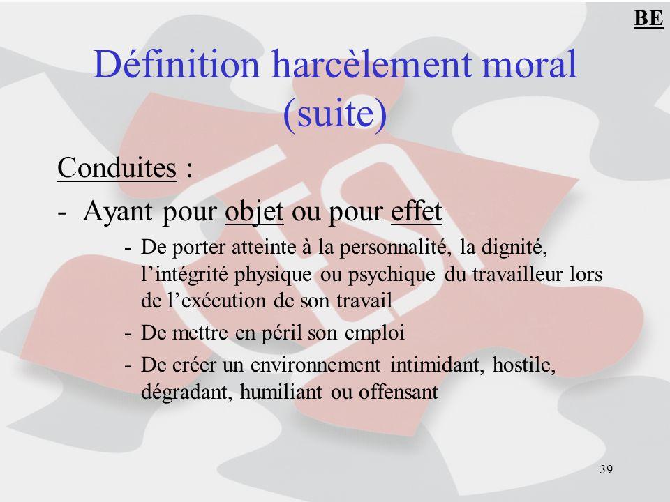 39 Définition harcèlement moral (suite) Conduites : -Ayant pour objet ou pour effet -De porter atteinte à la personnalité, la dignité, lintégrité phys