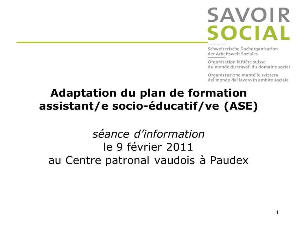 1 Adaptation du plan de formation assistant/e socio-éducatif/ve (ASE) séance dinformation le 9 février 2011 au Centre patronal vaudois à Paudex