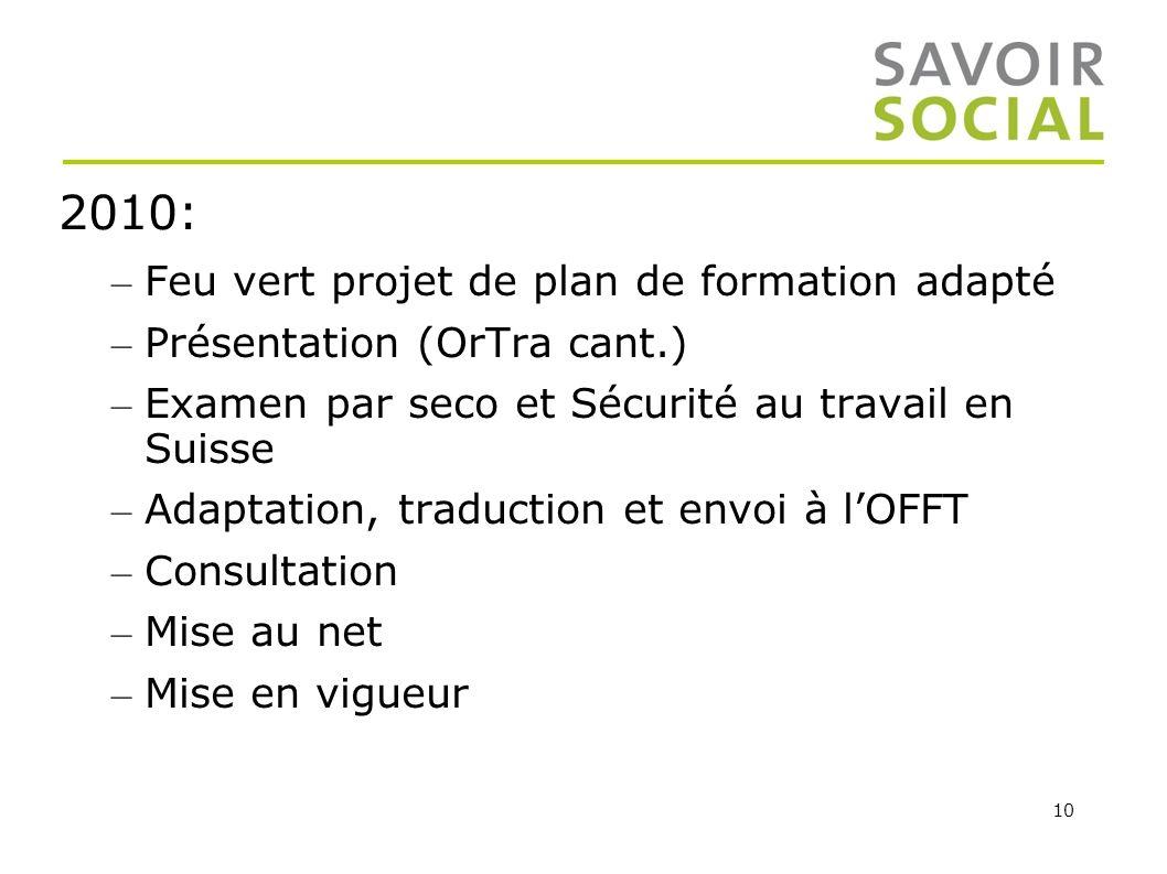 10 2010: – Feu vert projet de plan de formation adapté – Présentation (OrTra cant.) – Examen par seco et Sécurité au travail en Suisse – Adaptation, t