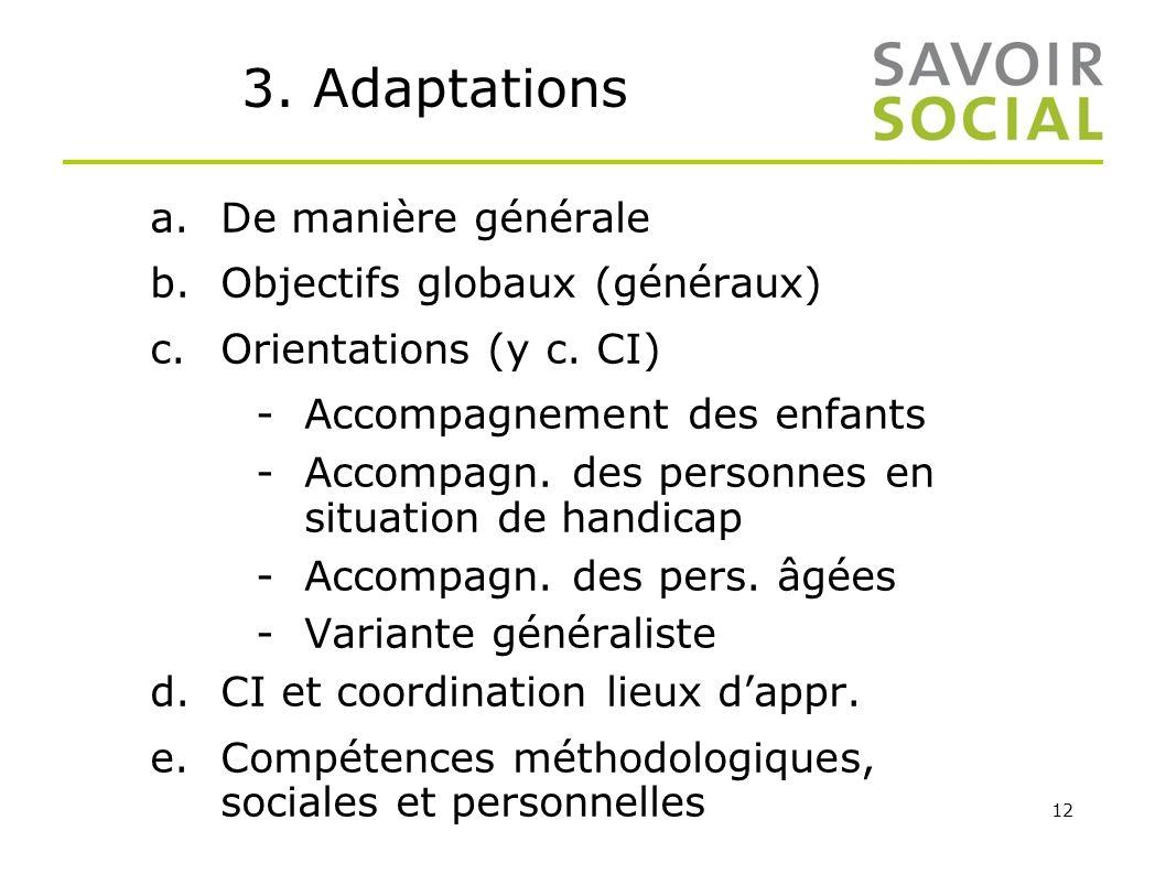 12 3. Adaptations a.De manière générale b.Objectifs globaux (généraux) c.Orientations (y c. CI) -Accompagnement des enfants -Accompagn. des personnes
