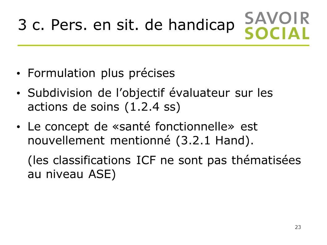 23 3 c. Pers. en sit. de handicap Formulation plus précises Subdivision de lobjectif évaluateur sur les actions de soins (1.2.4 ss) Le concept de «san