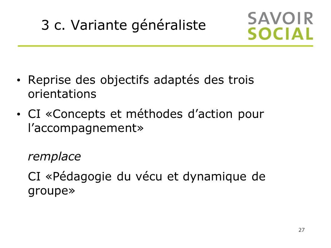 27 3 c. Variante généraliste Reprise des objectifs adaptés des trois orientations CI «Concepts et méthodes daction pour laccompagnement» remplace CI «