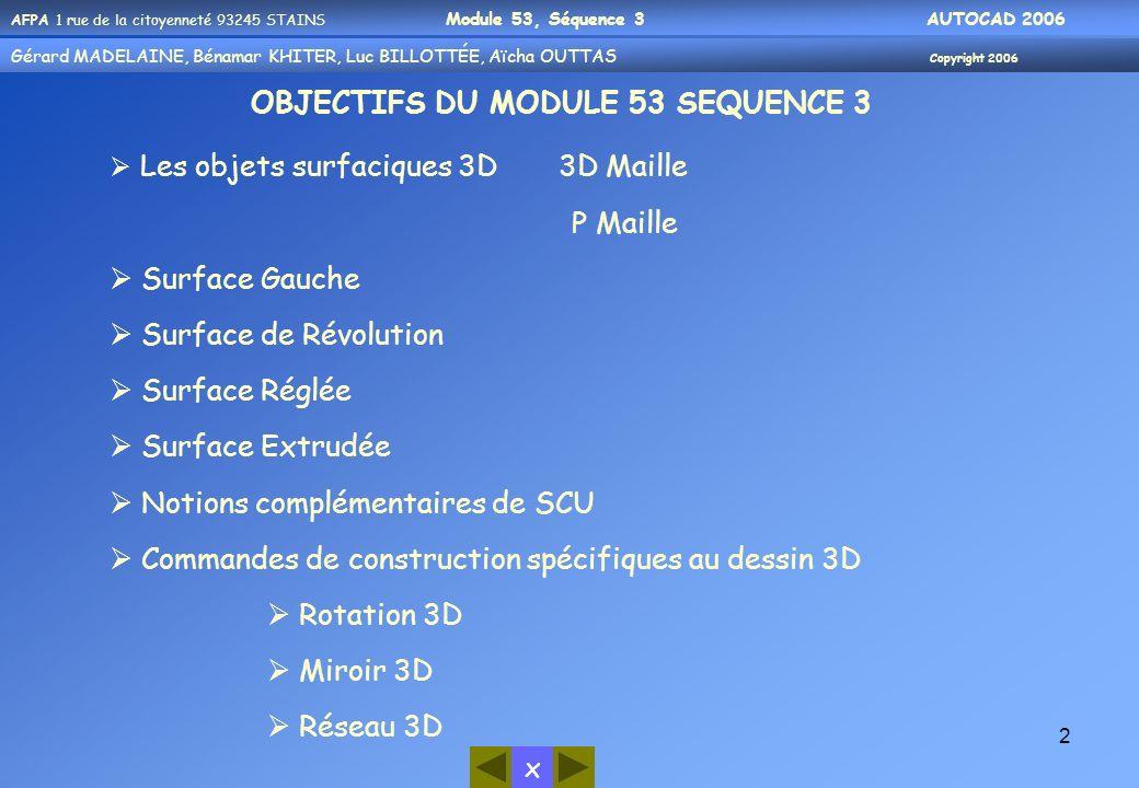 AFPA 1 rue de la citoyenneté 93245 STAINS Module 53, Séquence 3 AUTOCAD 2006 Gérard MADELAINE, Bénamar KHITER, Aicha OUUTAS Copyright 2006 Gérard MADELAINE, Bénamar KHITER, Luc BILLOTTÉE, Aïcha OUTTAS Copyright 2006 x 33 Exemple par Objet Rectangle en 3D (0,0,0) Avec un angle de 0° Et une ligne (objet) Rotation en 3D du rectangle Choix des objets: cliquez sur le rectangle Tapez O pour objet Sélectionnez la ligne (objet) Avec un angle de 60° Par rapport à l objet ( ligne)