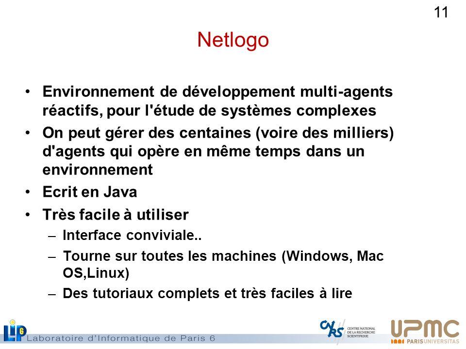 11 Netlogo Environnement de développement multi-agents réactifs, pour l'étude de systèmes complexes On peut gérer des centaines (voire des milliers) d