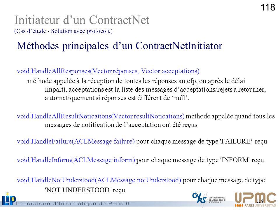 118 Méthodes principales dun ContractNetInitiator void HandleAllResponses(Vector réponses, Vector acceptations) méthode appelée à la réception de tout