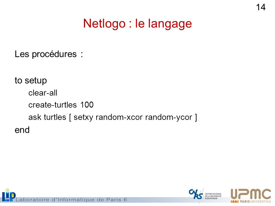 14 Netlogo : le langage Les procédures : to setup clear-all create-turtles 100 ask turtles [ setxy random-xcor random-ycor ] end