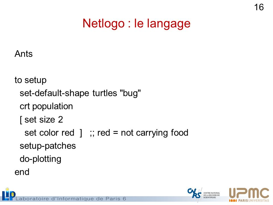 16 Netlogo : le langage Ants to setup set-default-shape turtles