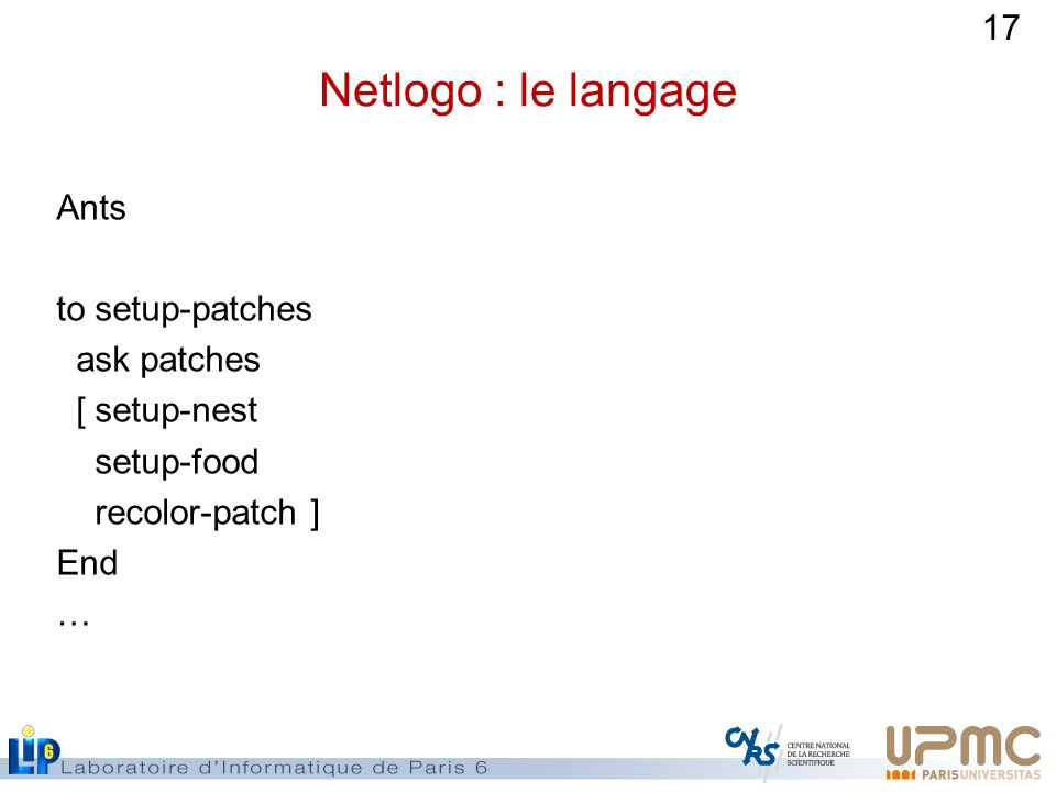 17 Netlogo : le langage Ants to setup-patches ask patches [ setup-nest setup-food recolor-patch ] End …