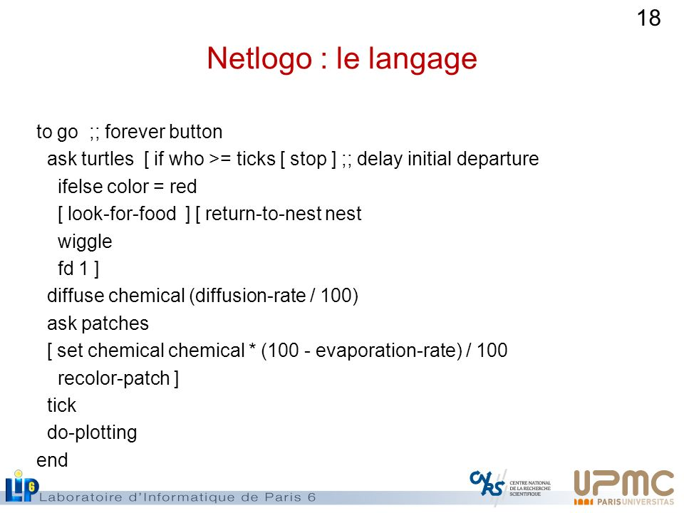18 Netlogo : le langage to go ;; forever button ask turtles [ if who >= ticks [ stop ] ;; delay initial departure ifelse color = red [ look-for-food ]