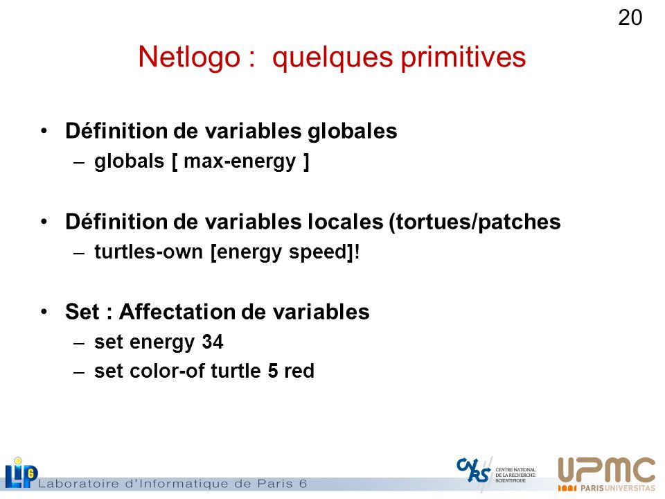 20 Netlogo : quelques primitives Définition de variables globales –globals [ max-energy ] Définition de variables locales (tortues/patches –turtles-ow
