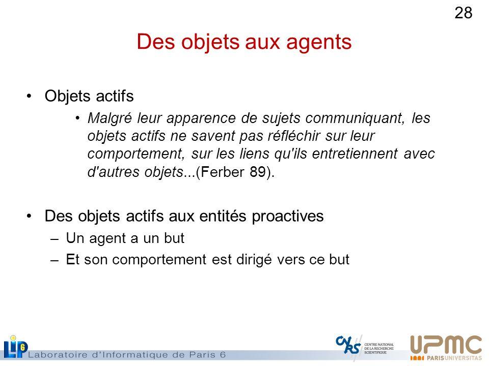 28 Des objets aux agents Objets actifs Malgré leur apparence de sujets communiquant, les objets actifs ne savent pas réfléchir sur leur comportement,