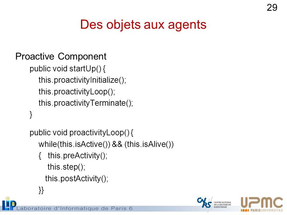 29 Des objets aux agents Proactive Component public void startUp() { this.proactivityInitialize(); this.proactivityLoop(); this.proactivityTerminate()
